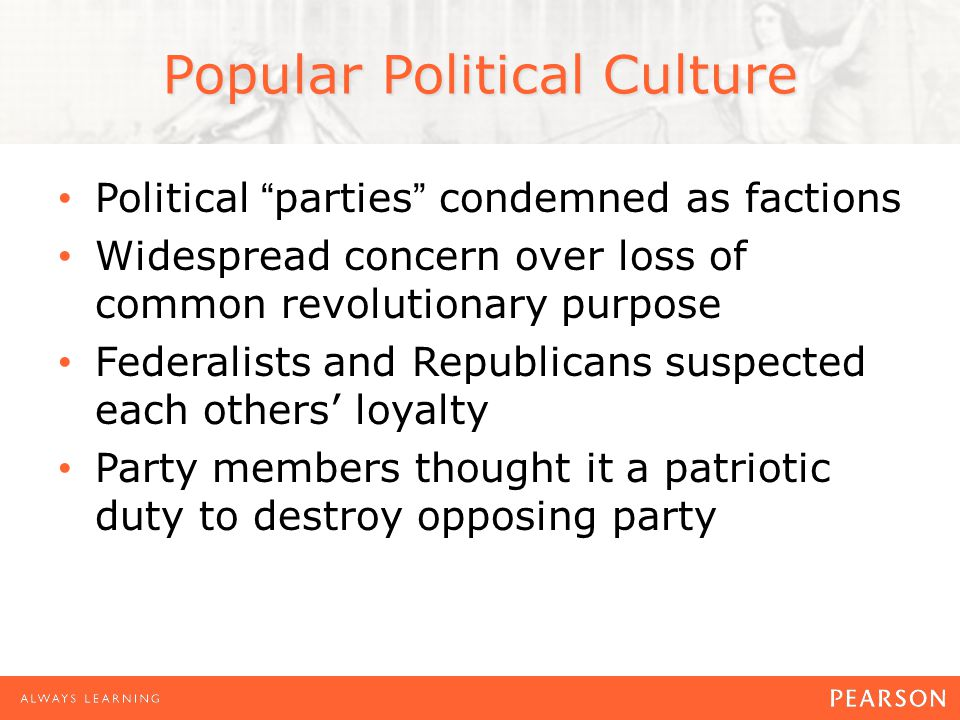 Popular Political Culture Political parties condemned as factions Widespread concern over loss of common revolutionary purpose Federalists and Republicans suspected each others' loyalty Party members thought it a patriotic duty to destroy opposing party