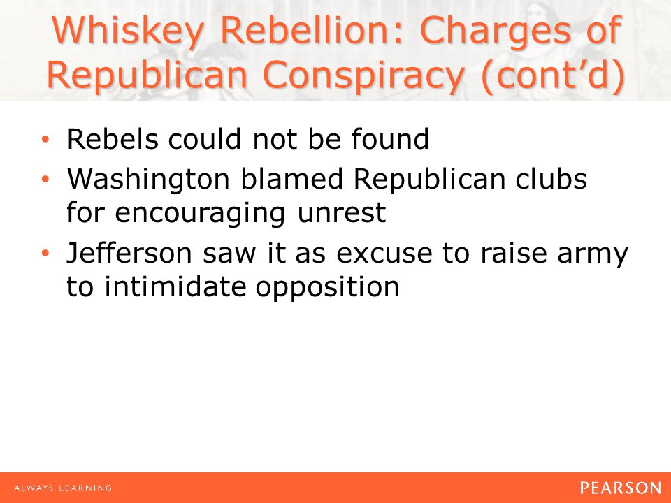 Whiskey Rebellion: Charges of Republican Conspiracy (cont'd) Rebels could not be found Washington blamed Republican clubs for encouraging unrest Jefferson saw it as excuse to raise army to intimidate opposition