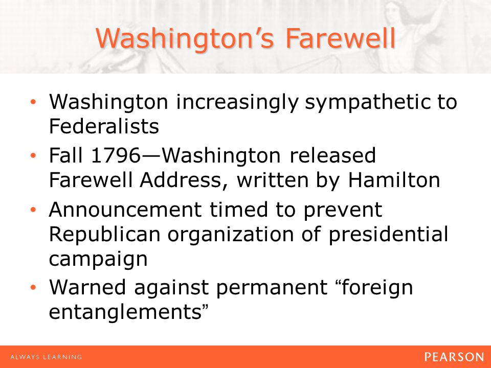 Washington's Farewell Washington increasingly sympathetic to Federalists Fall 1796—Washington released Farewell Address, written by Hamilton Announcement timed to prevent Republican organization of presidential campaign Warned against permanent foreign entanglements