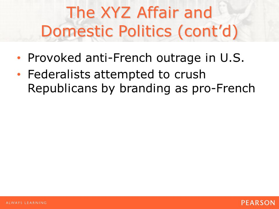 The XYZ Affair and Domestic Politics (cont'd) Provoked anti-French outrage in U.S.