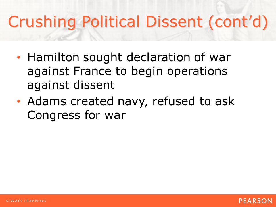 Crushing Political Dissent (cont'd) Hamilton sought declaration of war against France to begin operations against dissent Adams created navy, refused to ask Congress for war