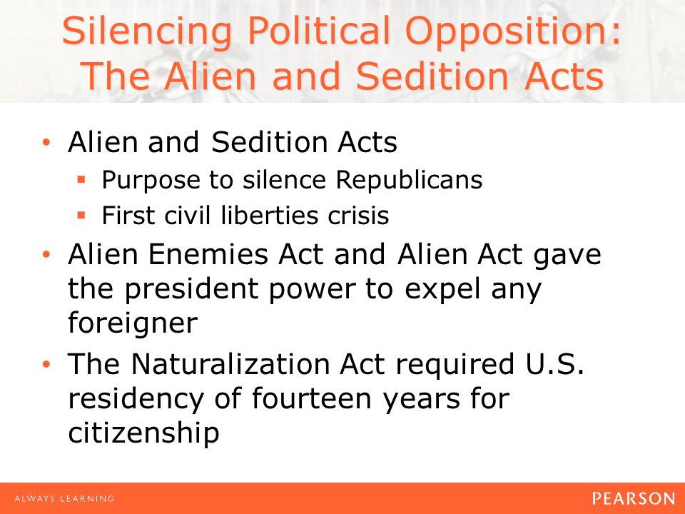 Silencing Political Opposition: The Alien and Sedition Acts Alien and Sedition Acts  Purpose to silence Republicans  First civil liberties crisis Alien Enemies Act and Alien Act gave the president power to expel any foreigner The Naturalization Act required U.S.