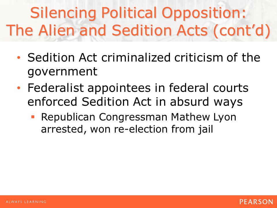 Silencing Political Opposition: The Alien and Sedition Acts (cont'd) Sedition Act criminalized criticism of the government Federalist appointees in federal courts enforced Sedition Act in absurd ways  Republican Congressman Mathew Lyon arrested, won re-election from jail