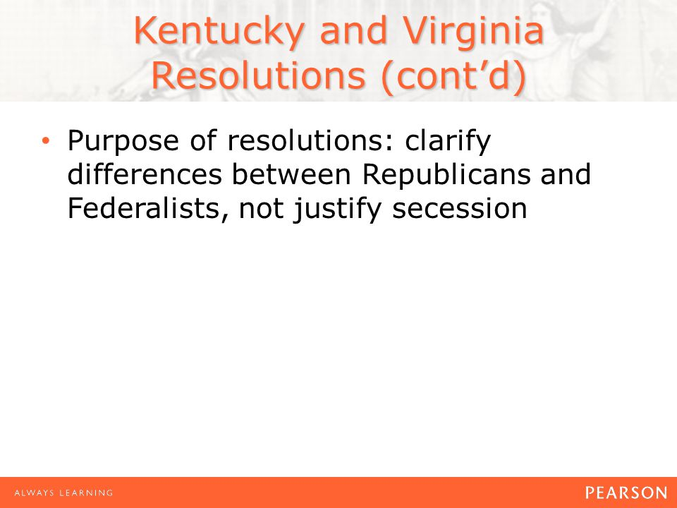 Kentucky and Virginia Resolutions (cont'd) Purpose of resolutions: clarify differences between Republicans and Federalists, not justify secession