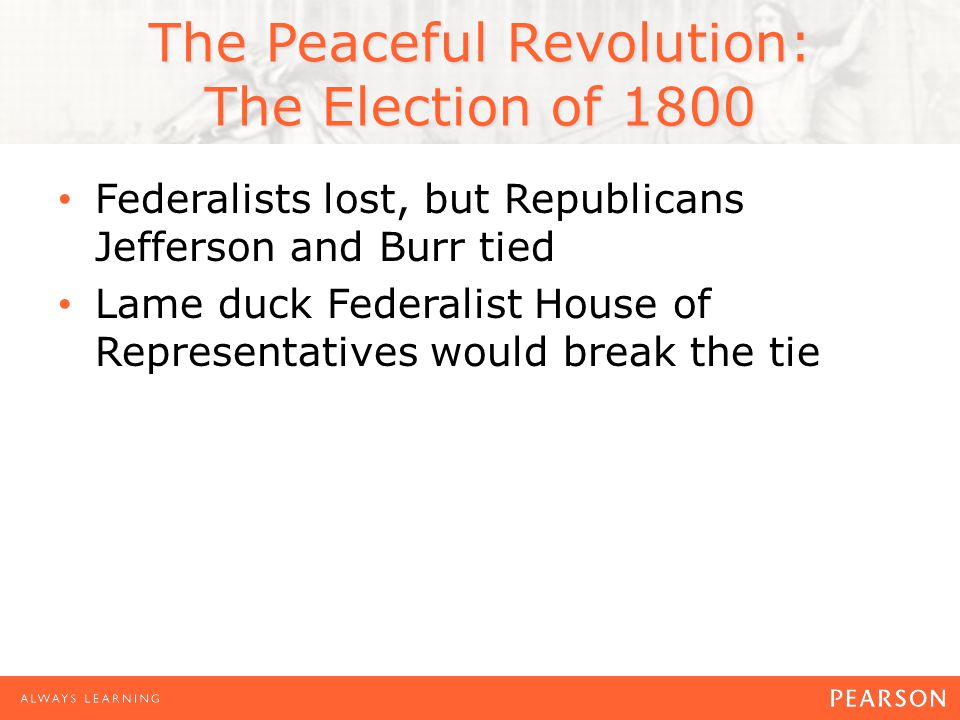 The Peaceful Revolution: The Election of 1800 Federalists lost, but Republicans Jefferson and Burr tied Lame duck Federalist House of Representatives would break the tie
