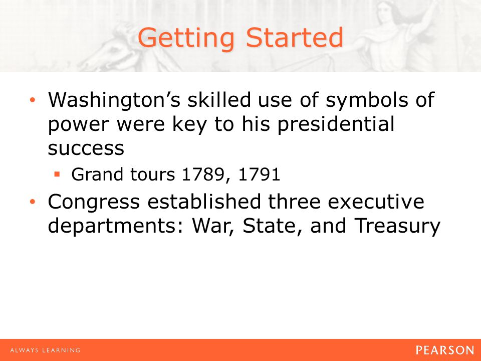 Getting Started Washington's skilled use of symbols of power were key to his presidential success  Grand tours 1789, 1791 Congress established three executive departments: War, State, and Treasury
