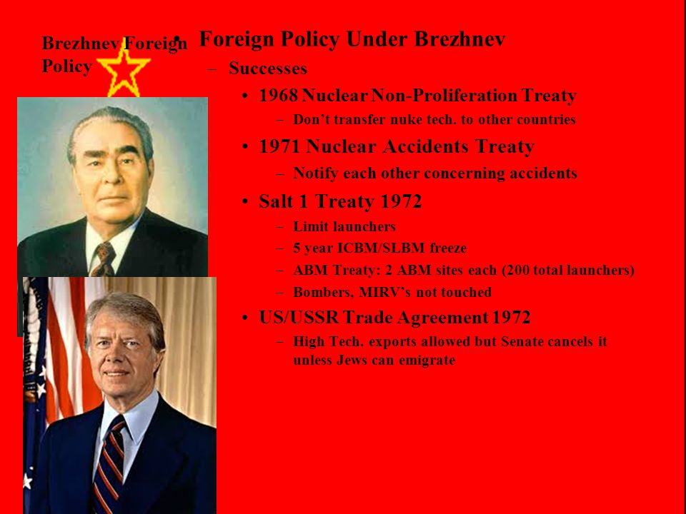 Brezhnev Foreign Policy Foreign Policy Under Brezhnev –Why Détente (US)? President Nixon wants USSR/PRC aid to get a settlement on Vietnam War Arms co