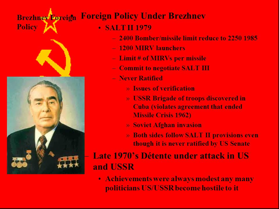 Brezhnev Foreign Policy Foreign Policy Under Brezhnev –1972 Basic Pricnciple of Relations Formalize Peaceful Co-existence –1973 Prevention of Nuclear War Agreement Consult during Crises –1975 Helsinki Accords Respect sovereignty Renounce Force Respect Human rights Respect borders –Ostpolitik West Germnay refused to deal with any state that acknowledged East Germany from 1949-1963 Willy Brandt of SPD Chancellor in 1969 Moscow Treaty formally ends WWII with USSR 1971 two Berlins formally recognized 1972 the two Germanies recognize each other Makes US nervous, Brandt looking East