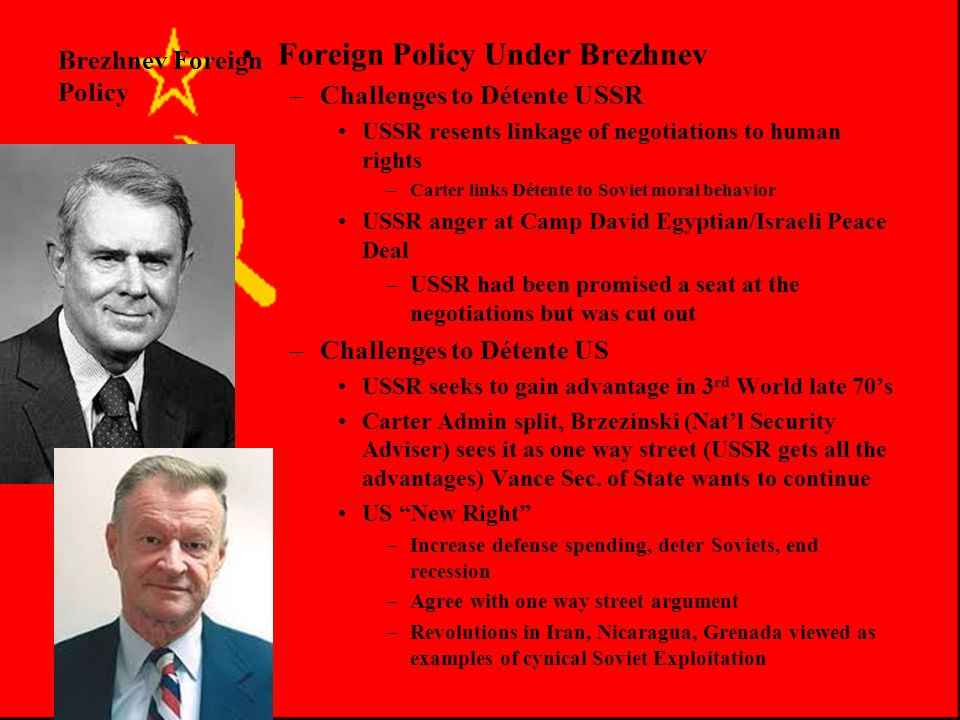 Brezhnev Foreign Policy Foreign Policy Under Brezhnev SALT II 1979 –2400 Bomber/missile limit reduce to 2250 1985 –1200 MIRV launchers –Limit # of MIRVs per missile –Commit to negotiate SALT III –Never Ratified »Issues of verification »USSR Brigade of troops discovered in Cuba (violates agreement that ended Missile Crisis 1962) »Soviet Afghan invasion »Both sides follow SALT II provisions even though it is never ratified by US Senate –Late 1970's Détente under attack in US and USSR Achievements were always modest any many politicians US/USSR become hostile to it
