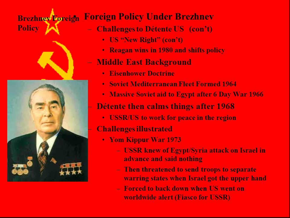 Brezhnev Foreign Policy Foreign Policy Under Brezhnev –Challenges to Détente USSR USSR resents linkage of negotiations to human rights –Carter links Détente to Soviet moral behavior USSR anger at Camp David Egyptian/Israeli Peace Deal –USSR had been promised a seat at the negotiations but was cut out –Challenges to Détente US USSR seeks to gain advantage in 3 rd World late 70's Carter Admin split, Brzezinski (Nat'l Security Adviser) sees it as one way street (USSR gets all the advantages) Vance Sec.