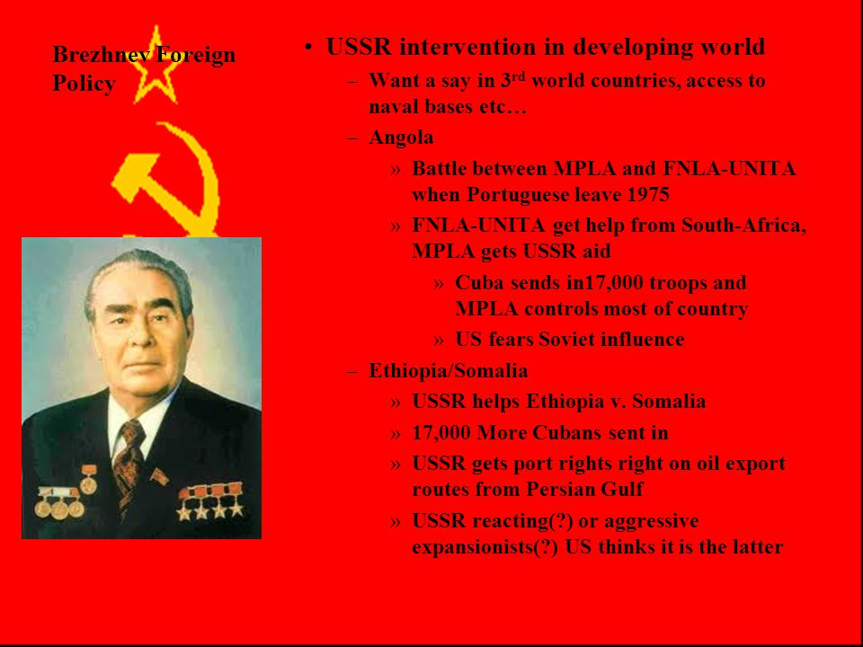 Brezhnev Foreign Policy Foreign Policy Under Brezhnev –Challenges to Détente US(con't) US New Right (con't) Reagan wins in 1980 and shifts policy –Middle East Background Eisenhower Doctrine Soviet Mediterranean Fleet Formed 1964 Massive Soviet aid to Egypt after 6 Day War 1966 –Détente then calms things after 1968 USSR/US to work for peace in the region –Challenges illustrated Yom Kippur War 1973 –USSR knew of Egypt/Syria attack on Israel in advance and said nothing –Then threatened to send troops to separate warring states when Israel got the upper hand –Forced to back down when US went on worldwide alert (Fiasco for USSR)