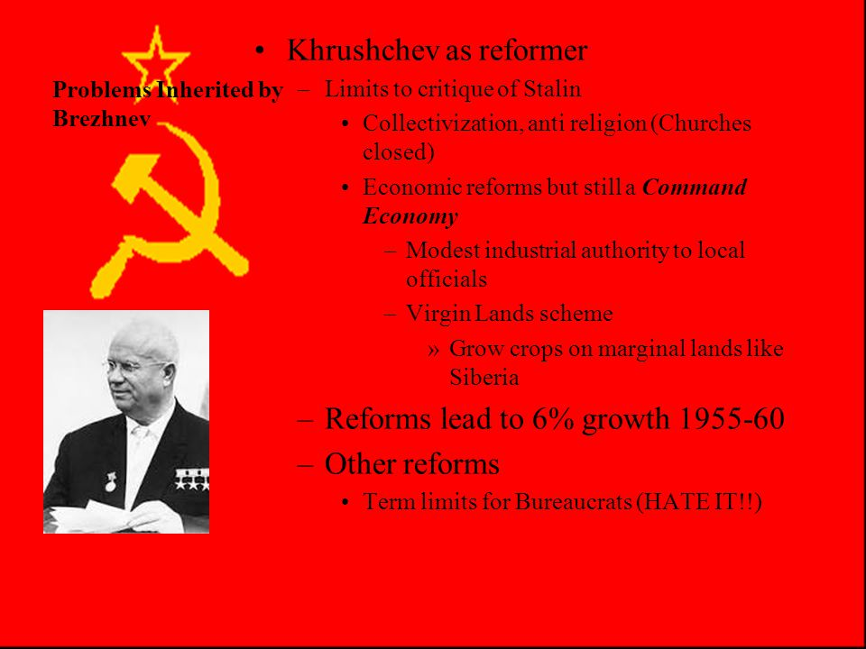 Problems Inherited by Brezhnev Khrushchev as reformer –Limits to critique of Stalin Collectivization, anti religion (Churches closed) Economic reforms but still a Command Economy –Modest industrial authority to local officials –Virgin Lands scheme »Grow crops on marginal lands like Siberia –Reforms lead to 6% growth 1955-60 –Other reforms Term limits for Bureaucrats (HATE IT!!)