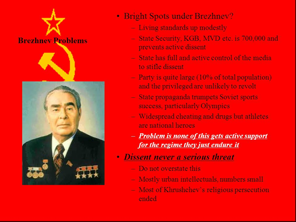 Brezhnev Problems Problems (con't) –Corruption 750,000 Party and State officials and managers (Nomenklatura) Great security of position, privileges and perks –Special stores, medical, housing, income –Ex.