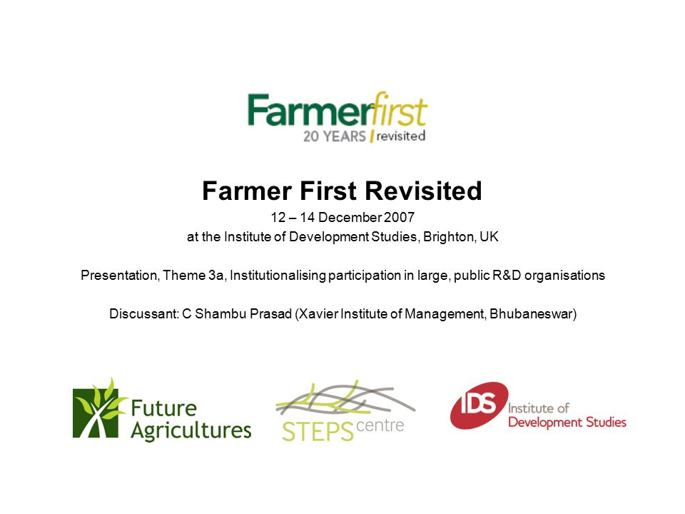 Farmer First Revisited 12 – 14 December 2007 at the Institute of Development Studies, Brighton, UK Presentation, Theme 3a, Institutionalising participation in large, public R&D organisations Discussant: C Shambu Prasad (Xavier Institute of Management, Bhubaneswar)