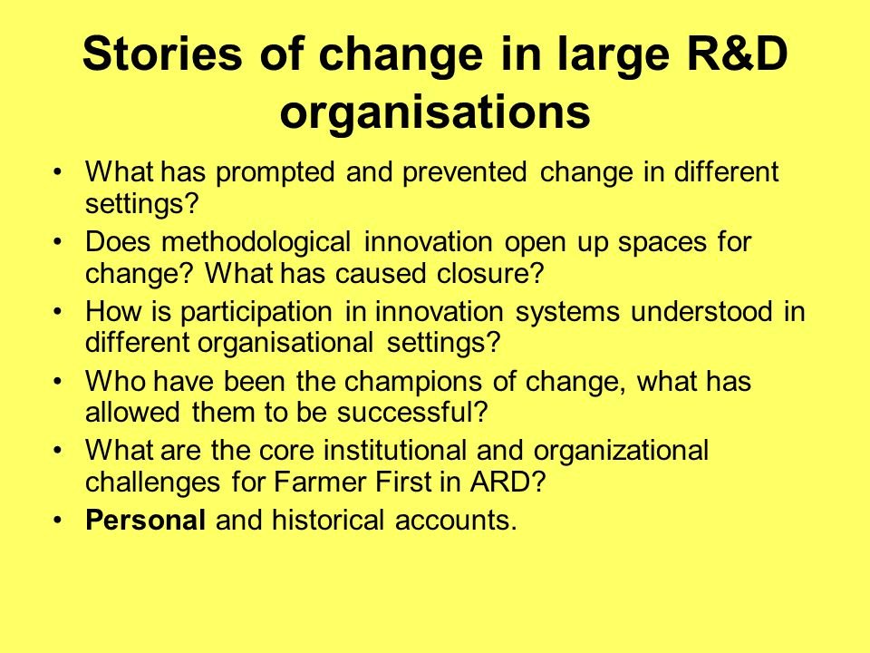 Stories of change in large R&D organisations What has prompted and prevented change in different settings.
