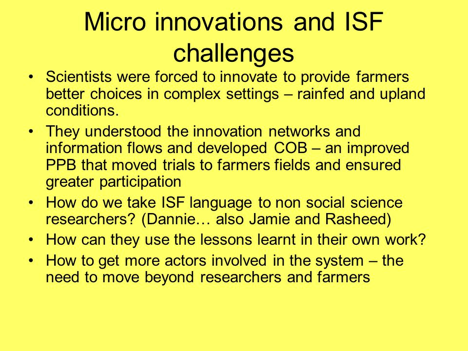 Micro innovations and ISF challenges Scientists were forced to innovate to provide farmers better choices in complex settings – rainfed and upland conditions.