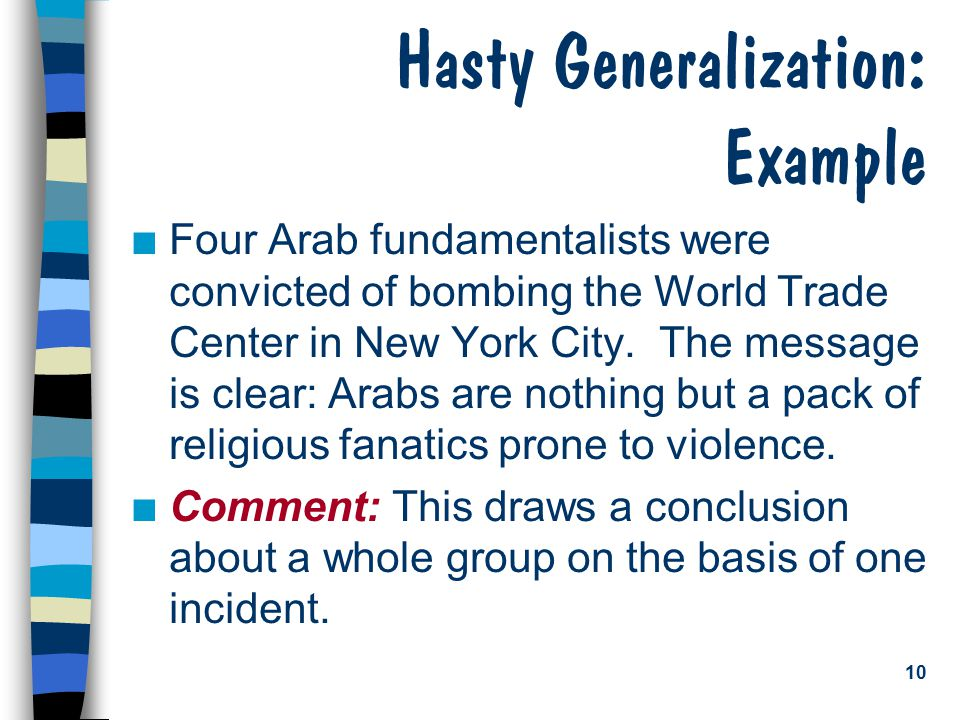 10 Hasty Generalization: Example n Four Arab fundamentalists were convicted of bombing the World Trade Center in New York City.