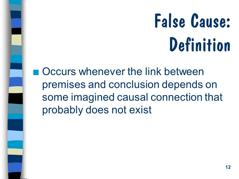 12 False Cause: Definition n Occurs whenever the link between premises and conclusion depends on some imagined causal connection that probably does no
