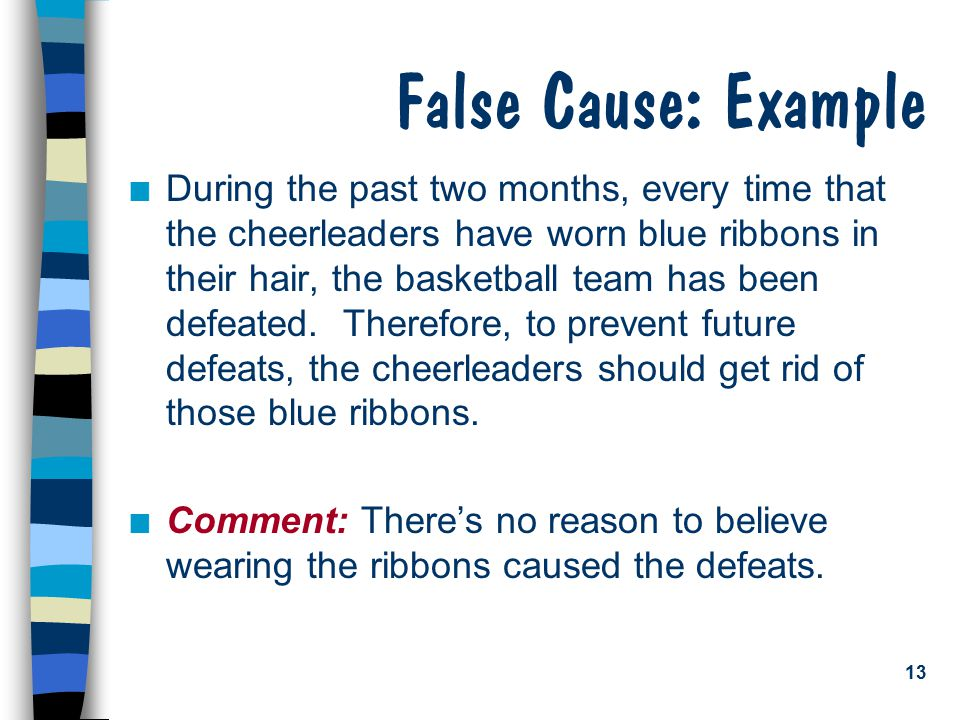 13 False Cause: Example n During the past two months, every time that the cheerleaders have worn blue ribbons in their hair, the basketball team has been defeated.