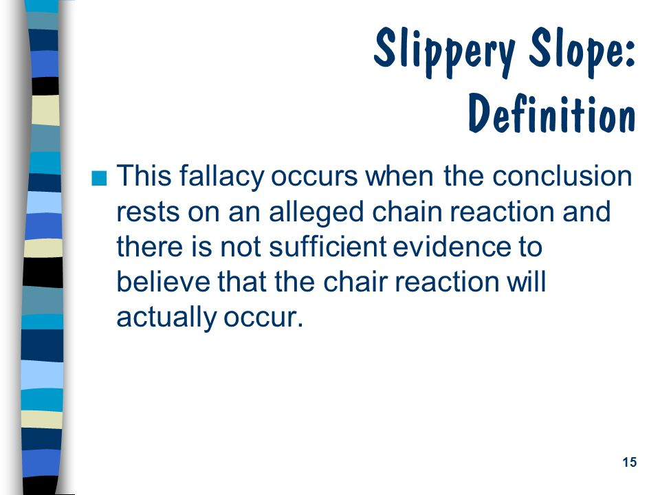 15 Slippery Slope: Definition n This fallacy occurs when the conclusion rests on an alleged chain reaction and there is not sufficient evidence to bel
