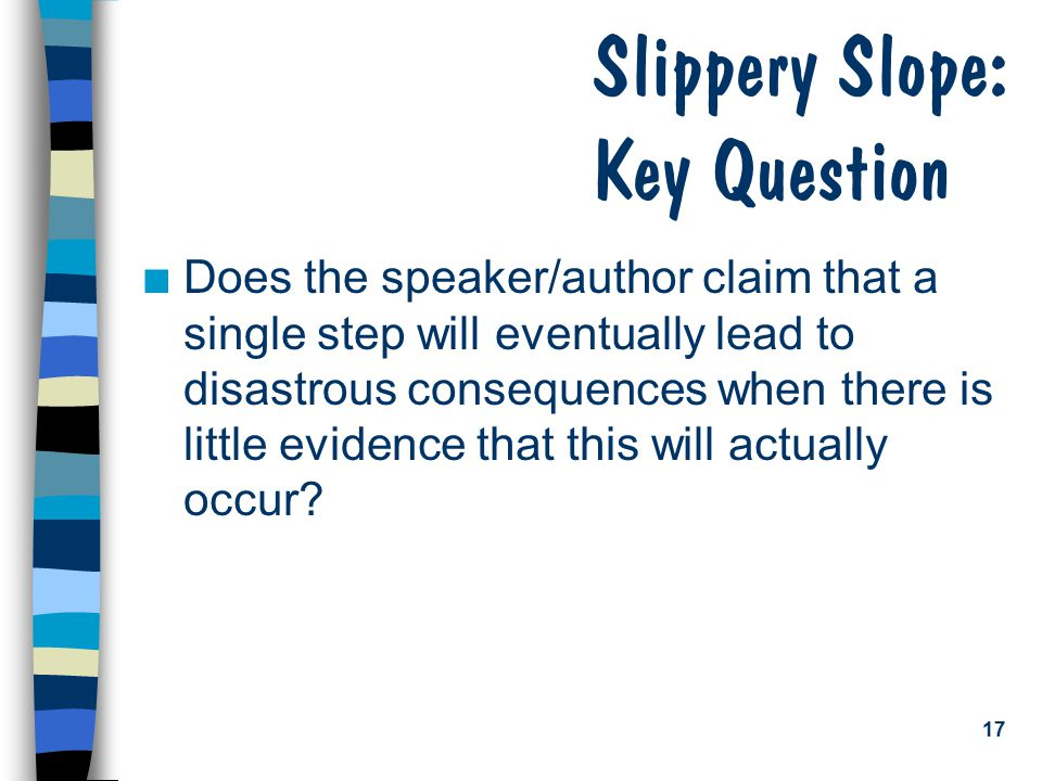 17 Slippery Slope: Key Question n Does the speaker/author claim that a single step will eventually lead to disastrous consequences when there is little evidence that this will actually occur