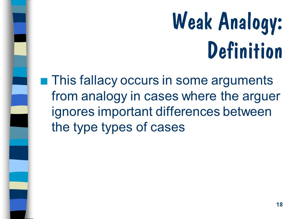 18 Weak Analogy: Definition n This fallacy occurs in some arguments from analogy in cases where the arguer ignores important differences between the type types of cases