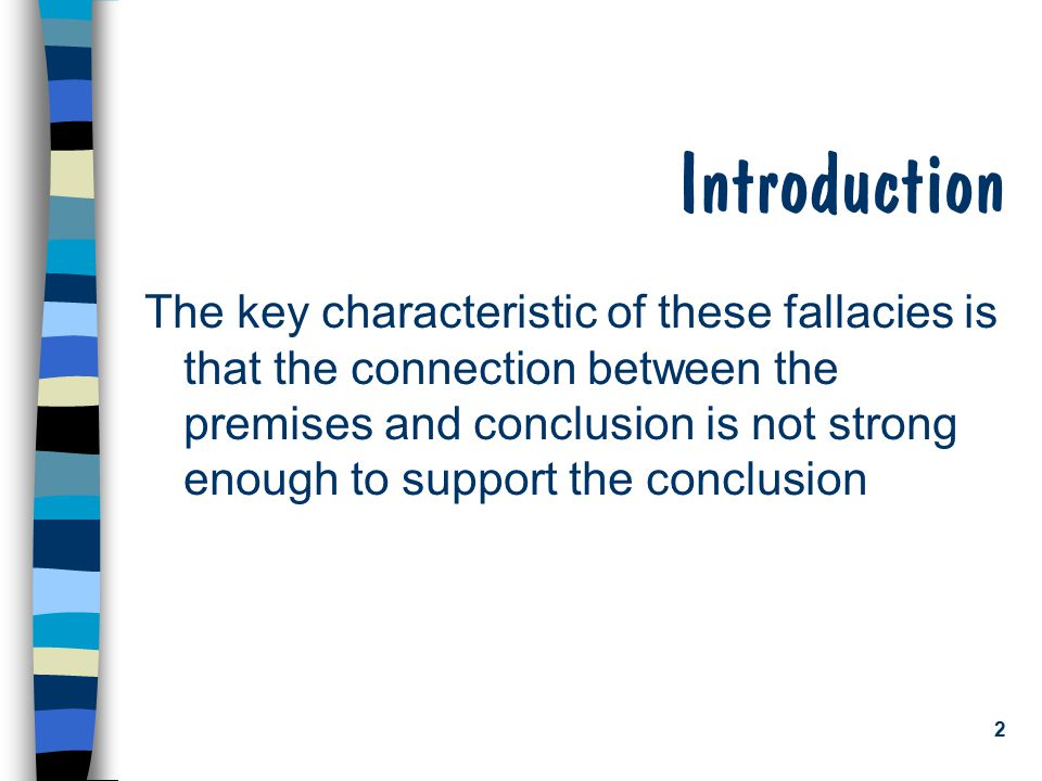 2 Introduction The key characteristic of these fallacies is that the connection between the premises and conclusion is not strong enough to support th