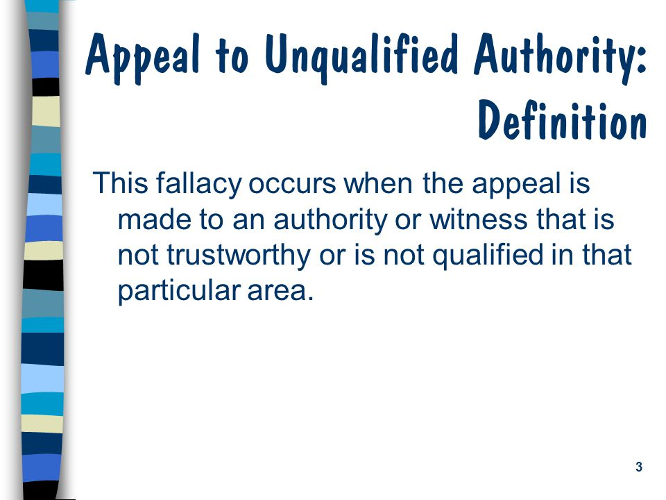 3 Appeal to Unqualified Authority: Definition This fallacy occurs when the appeal is made to an authority or witness that is not trustworthy or is not