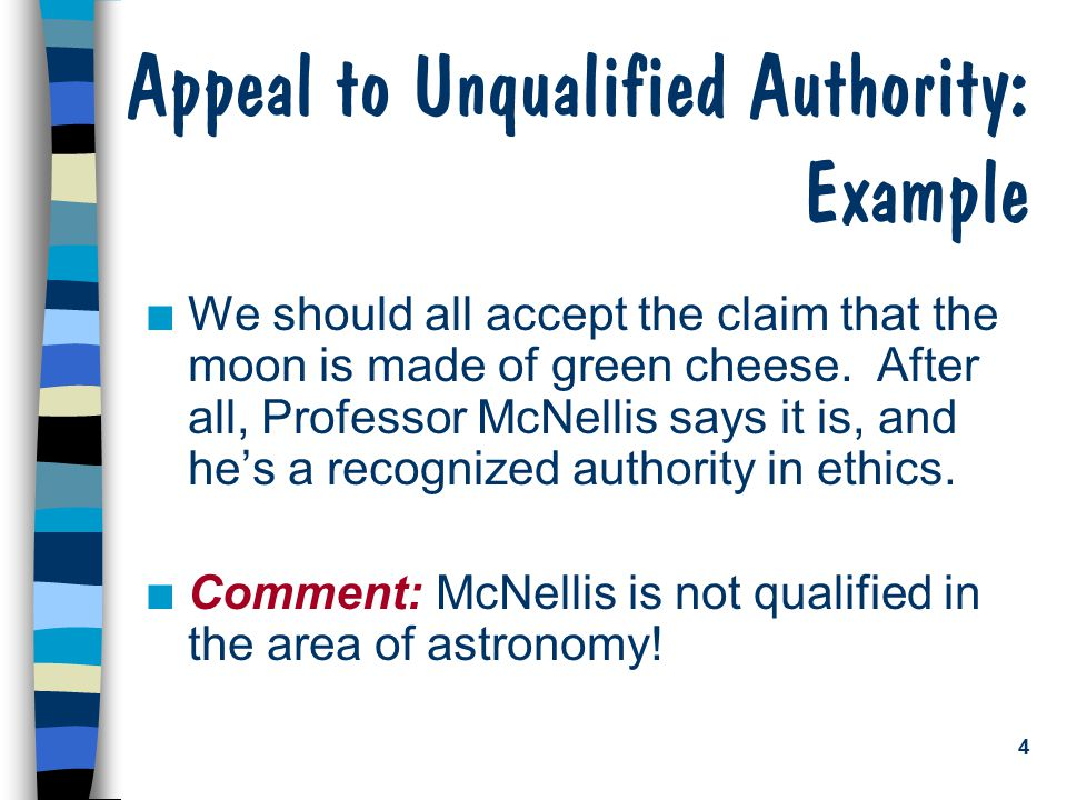 4 Appeal to Unqualified Authority: Example n We should all accept the claim that the moon is made of green cheese.