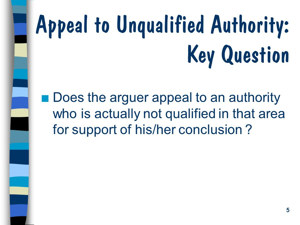 5 Appeal to Unqualified Authority: Key Question n Does the arguer appeal to an authority who is actually not qualified in that area for support of his/her conclusion