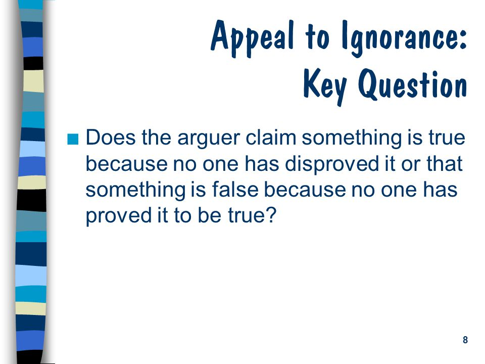 8 Appeal to Ignorance: Key Question n Does the arguer claim something is true because no one has disproved it or that something is false because no one has proved it to be true