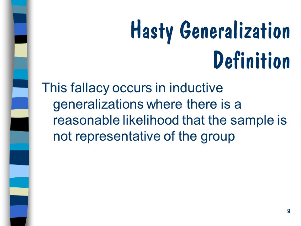 9 Hasty Generalization Definition This fallacy occurs in inductive generalizations where there is a reasonable likelihood that the sample is not repre