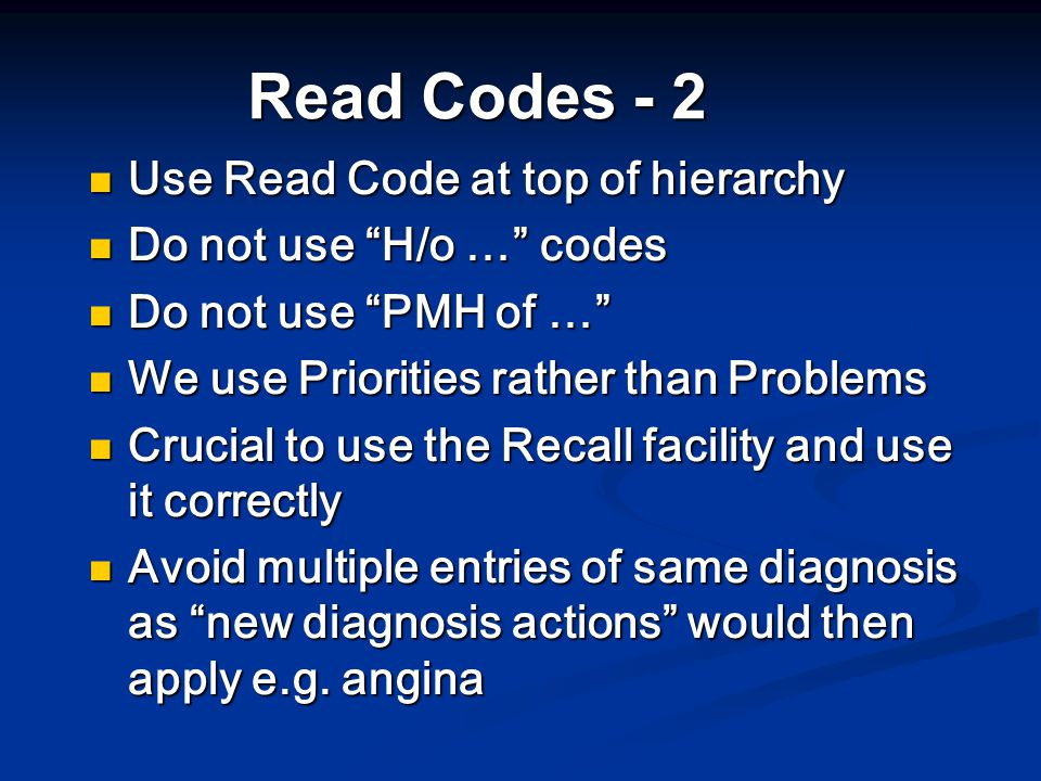 Read Codes - 2 Use Read Code at top of hierarchy Use Read Code at top of hierarchy Do not use H/o … codes Do not use H/o … codes Do not use PMH of … Do not use PMH of … We use Priorities rather than Problems We use Priorities rather than Problems Crucial to use the Recall facility and use it correctly Crucial to use the Recall facility and use it correctly Avoid multiple entries of same diagnosis as new diagnosis actions would then apply e.g.