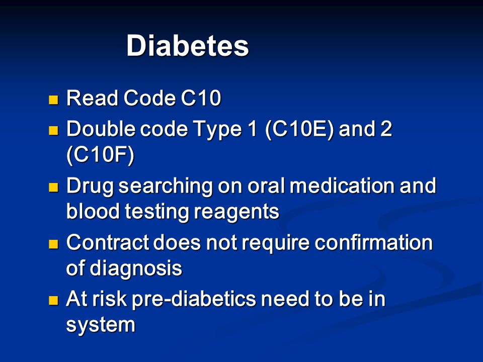 Diabetes Read Code C10 Read Code C10 Double code Type 1 (C10E) and 2 (C10F) Double code Type 1 (C10E) and 2 (C10F) Drug searching on oral medication and blood testing reagents Drug searching on oral medication and blood testing reagents Contract does not require confirmation of diagnosis Contract does not require confirmation of diagnosis At risk pre-diabetics need to be in system At risk pre-diabetics need to be in system