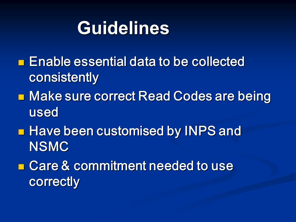 Guidelines Enable essential data to be collected consistently Enable essential data to be collected consistently Make sure correct Read Codes are being used Make sure correct Read Codes are being used Have been customised by INPS and NSMC Have been customised by INPS and NSMC Care & commitment needed to use correctly Care & commitment needed to use correctly