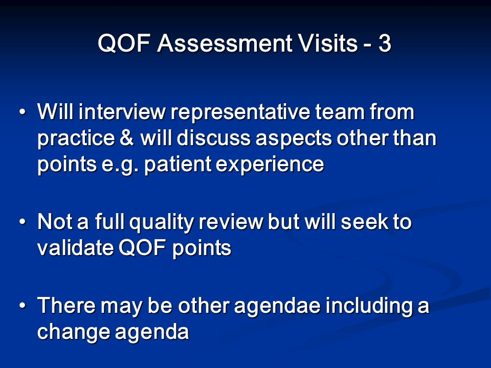 QOF Assessment Visits - 3 Will interview representative team from practice & will discuss aspects other than points e.g.