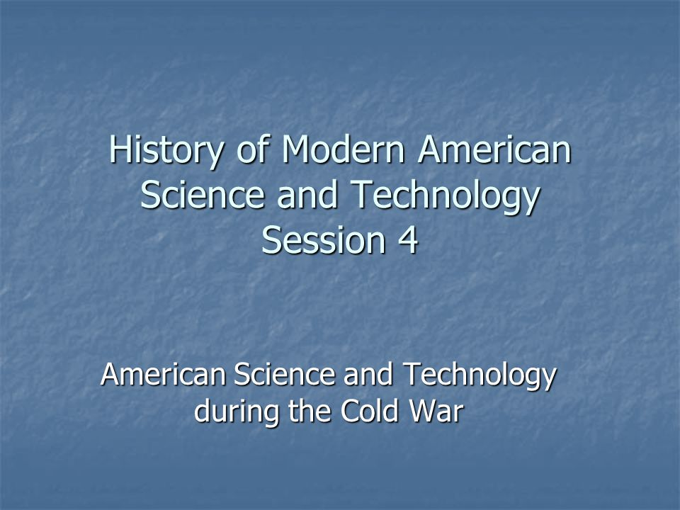 History of Modern American Science and Technology Session 4 American Science and Technology during the Cold War
