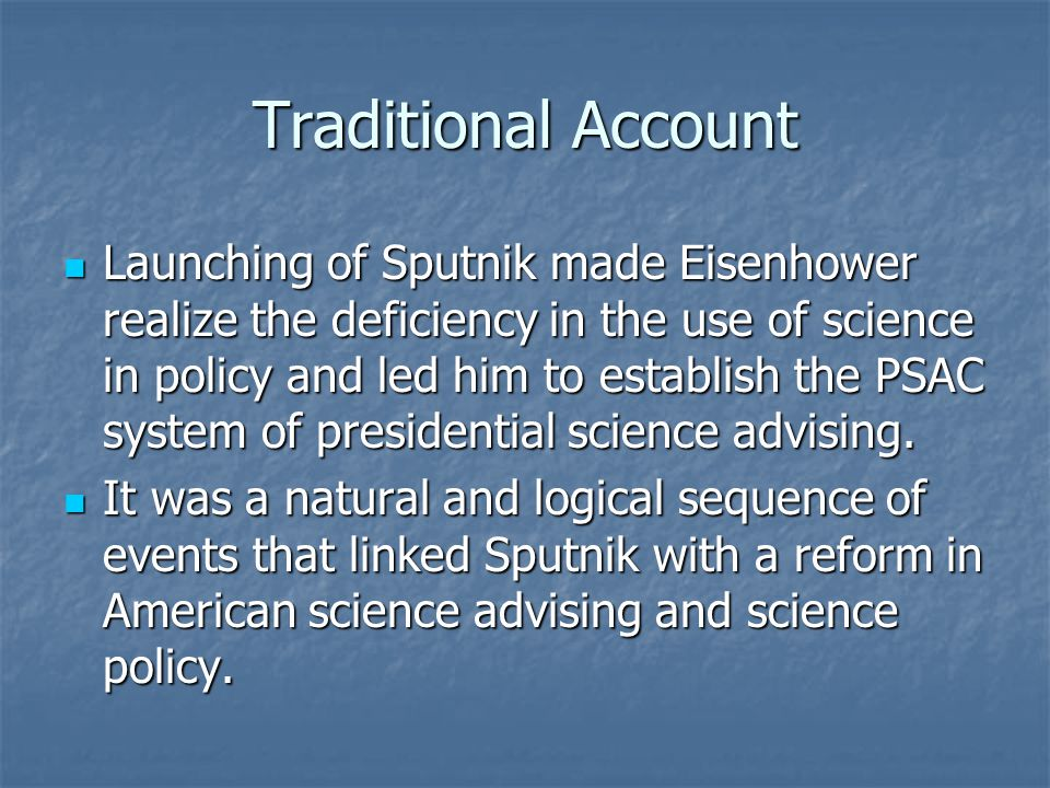 Traditional Account Launching of Sputnik made Eisenhower realize the deficiency in the use of science in policy and led him to establish the PSAC system of presidential science advising.