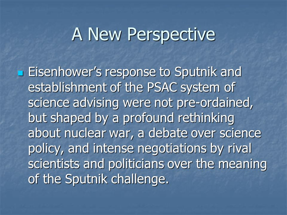 A New Perspective Eisenhower's response to Sputnik and establishment of the PSAC system of science advising were not pre-ordained, but shaped by a profound rethinking about nuclear war, a debate over science policy, and intense negotiations by rival scientists and politicians over the meaning of the Sputnik challenge.