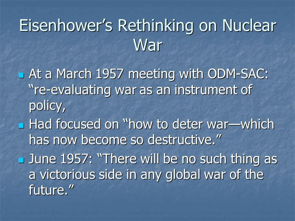 Eisenhower's Rethinking on Nuclear War At a March 1957 meeting with ODM-SAC: re-evaluating war as an instrument of policy, At a March 1957 meeting with ODM-SAC: re-evaluating war as an instrument of policy, Had focused on how to deter war—which has now become so destructive. Had focused on how to deter war—which has now become so destructive. June 1957: There will be no such thing as a victorious side in any global war of the future. June 1957: There will be no such thing as a victorious side in any global war of the future.