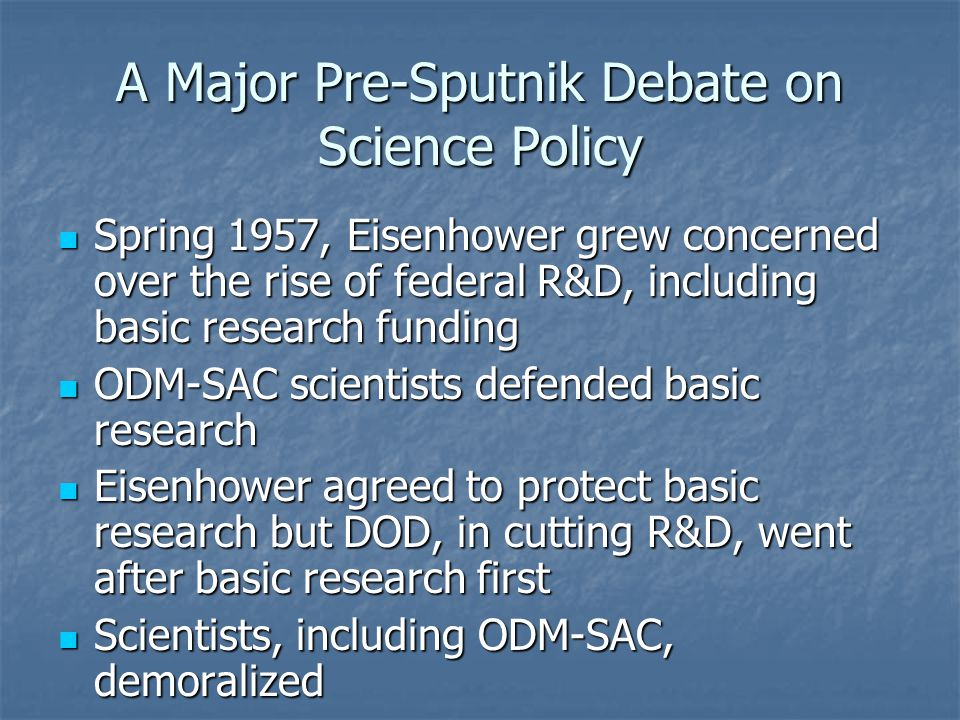 A Major Pre-Sputnik Debate on Science Policy Spring 1957, Eisenhower grew concerned over the rise of federal R&D, including basic research funding Spring 1957, Eisenhower grew concerned over the rise of federal R&D, including basic research funding ODM-SAC scientists defended basic research ODM-SAC scientists defended basic research Eisenhower agreed to protect basic research but DOD, in cutting R&D, went after basic research first Eisenhower agreed to protect basic research but DOD, in cutting R&D, went after basic research first Scientists, including ODM-SAC, demoralized Scientists, including ODM-SAC, demoralized