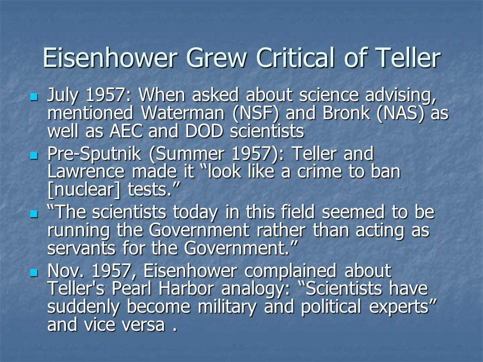Eisenhower Grew Critical of Teller July 1957: When asked about science advising, mentioned Waterman (NSF) and Bronk (NAS) as well as AEC and DOD scientists July 1957: When asked about science advising, mentioned Waterman (NSF) and Bronk (NAS) as well as AEC and DOD scientists Pre-Sputnik (Summer 1957): Teller and Lawrence made it look like a crime to ban [nuclear] tests. Pre-Sputnik (Summer 1957): Teller and Lawrence made it look like a crime to ban [nuclear] tests. The scientists today in this field seemed to be running the Government rather than acting as servants for the Government. The scientists today in this field seemed to be running the Government rather than acting as servants for the Government. Nov.