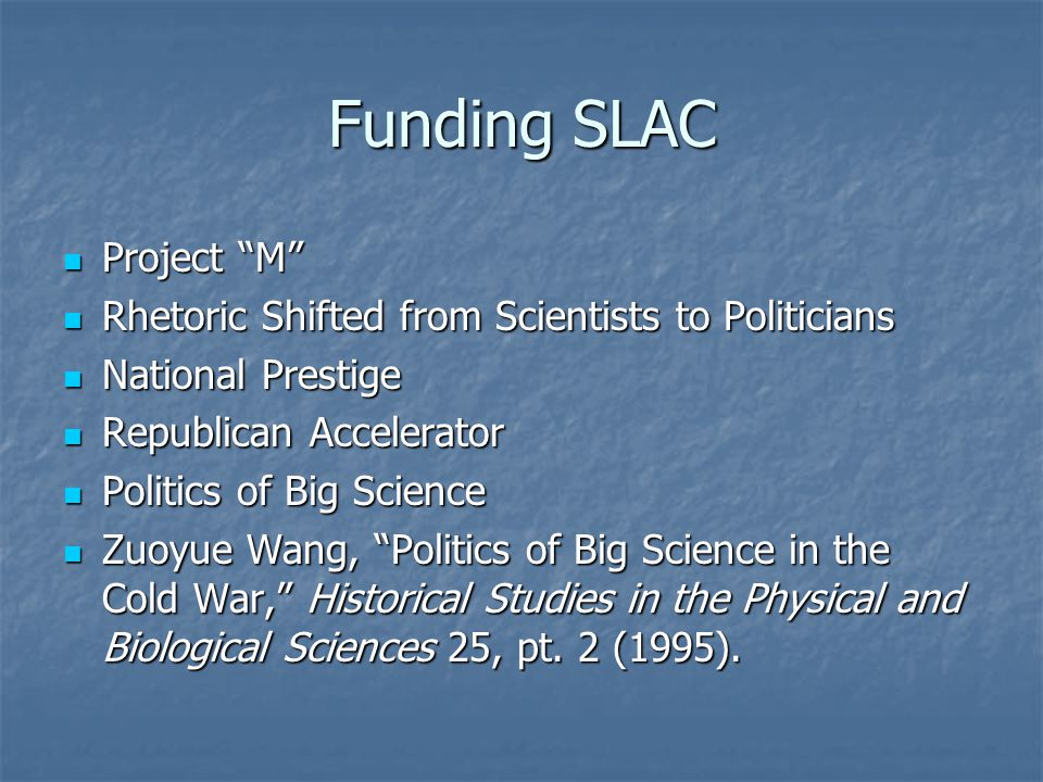 Funding SLAC Project M Project M Rhetoric Shifted from Scientists to Politicians Rhetoric Shifted from Scientists to Politicians National Prestige National Prestige Republican Accelerator Republican Accelerator Politics of Big Science Politics of Big Science Zuoyue Wang, Politics of Big Science in the Cold War, Historical Studies in the Physical and Biological Sciences 25, pt.