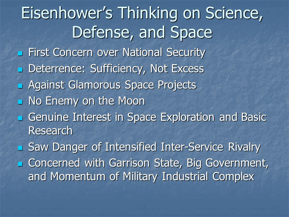 Eisenhower's Thinking on Science, Defense, and Space First Concern over National Security First Concern over National Security Deterrence: Sufficiency, Not Excess Deterrence: Sufficiency, Not Excess Against Glamorous Space Projects Against Glamorous Space Projects No Enemy on the Moon No Enemy on the Moon Genuine Interest in Space Exploration and Basic Research Genuine Interest in Space Exploration and Basic Research Saw Danger of Intensified Inter-Service Rivalry Saw Danger of Intensified Inter-Service Rivalry Concerned with Garrison State, Big Government, and Momentum of Military Industrial Complex Concerned with Garrison State, Big Government, and Momentum of Military Industrial Complex