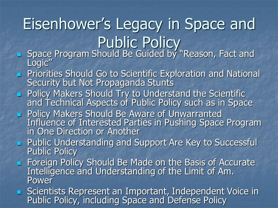 Eisenhower's Legacy in Space and Public Policy Space Program Should Be Guided by Reason, Fact and Logic Space Program Should Be Guided by Reason, Fact and Logic Priorities Should Go to Scientific Exploration and National Security but Not Propaganda Stunts Priorities Should Go to Scientific Exploration and National Security but Not Propaganda Stunts Policy Makers Should Try to Understand the Scientific and Technical Aspects of Public Policy such as in Space Policy Makers Should Try to Understand the Scientific and Technical Aspects of Public Policy such as in Space Policy Makers Should Be Aware of Unwarranted Influence of Interested Parties in Pushing Space Program in One Direction or Another Policy Makers Should Be Aware of Unwarranted Influence of Interested Parties in Pushing Space Program in One Direction or Another Public Understanding and Support Are Key to Successful Public Policy Public Understanding and Support Are Key to Successful Public Policy Foreign Policy Should Be Made on the Basis of Accurate Intelligence and Understanding of the Limit of Am.