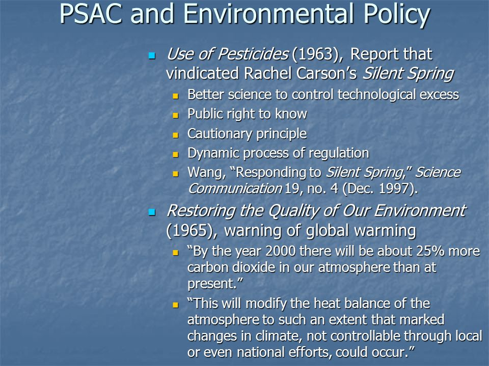 PSAC and Environmental Policy Use of Pesticides (1963), Report that vindicated Rachel Carson's Silent Spring Use of Pesticides (1963), Report that vindicated Rachel Carson's Silent Spring Better science to control technological excess Public right to know Cautionary principle Dynamic process of regulation Wang, Responding to Silent Spring, Science Communication 19, no.