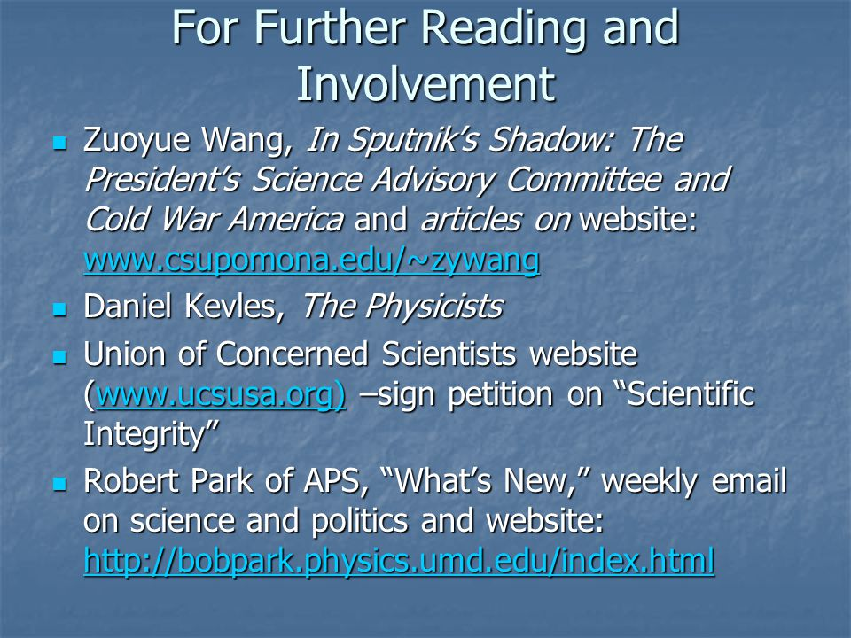 For Further Reading and Involvement Zuoyue Wang, In Sputnik's Shadow: The President's Science Advisory Committee and Cold War America and articles on website: www.csupomona.edu/~zywang Zuoyue Wang, In Sputnik's Shadow: The President's Science Advisory Committee and Cold War America and articles on website: www.csupomona.edu/~zywang www.csupomona.edu/~zywang Daniel Kevles, The Physicists Daniel Kevles, The Physicists Union of Concerned Scientists website (www.ucsusa.org) –sign petition on Scientific Integrity Union of Concerned Scientists website (www.ucsusa.org) –sign petition on Scientific Integrity www.ucsusa.org) Robert Park of APS, What's New, weekly email on science and politics and website: http://bobpark.physics.umd.edu/index.html Robert Park of APS, What's New, weekly email on science and politics and website: http://bobpark.physics.umd.edu/index.html http://bobpark.physics.umd.edu/index.html
