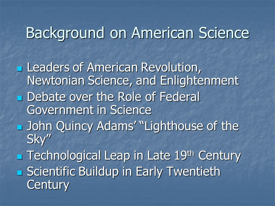 Background on American Science Leaders of American Revolution, Newtonian Science, and Enlightenment Leaders of American Revolution, Newtonian Science, and Enlightenment Debate over the Role of Federal Government in Science Debate over the Role of Federal Government in Science John Quincy Adams' Lighthouse of the Sky John Quincy Adams' Lighthouse of the Sky Technological Leap in Late 19 th Century Technological Leap in Late 19 th Century Scientific Buildup in Early Twentieth Century Scientific Buildup in Early Twentieth Century