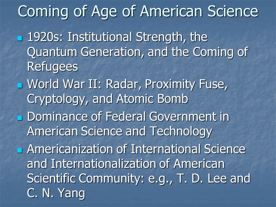 Coming of Age of American Science 1920s: Institutional Strength, the Quantum Generation, and the Coming of Refugees 1920s: Institutional Strength, the Quantum Generation, and the Coming of Refugees World War II: Radar, Proximity Fuse, Cryptology, and Atomic Bomb World War II: Radar, Proximity Fuse, Cryptology, and Atomic Bomb Dominance of Federal Government in American Science and Technology Dominance of Federal Government in American Science and Technology Americanization of International Science and Internationalization of American Scientific Community: e.g., T.