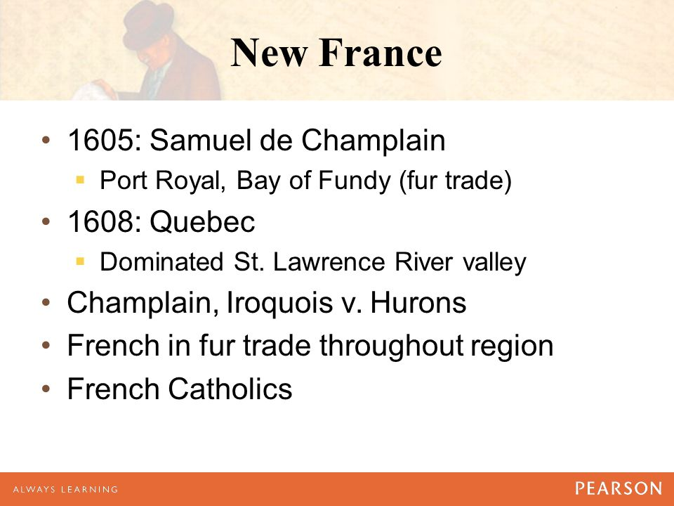 New France 1605: Samuel de Champlain  Port Royal, Bay of Fundy (fur trade) 1608: Quebec  Dominated St.